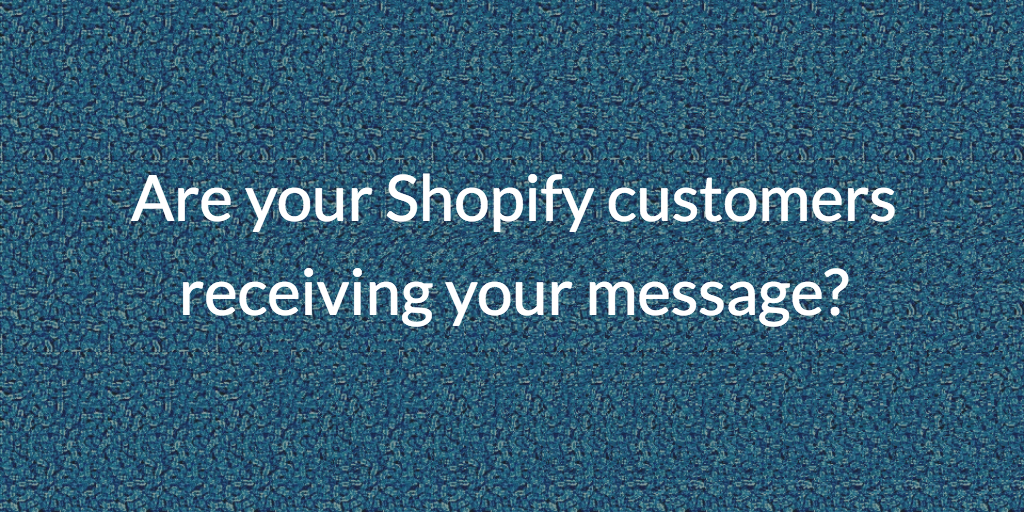 Are your Shopify customers receiving your message?