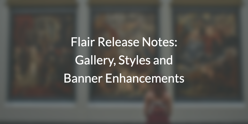Flair Release Notes: Gallery, Styles and Banner Enhancements