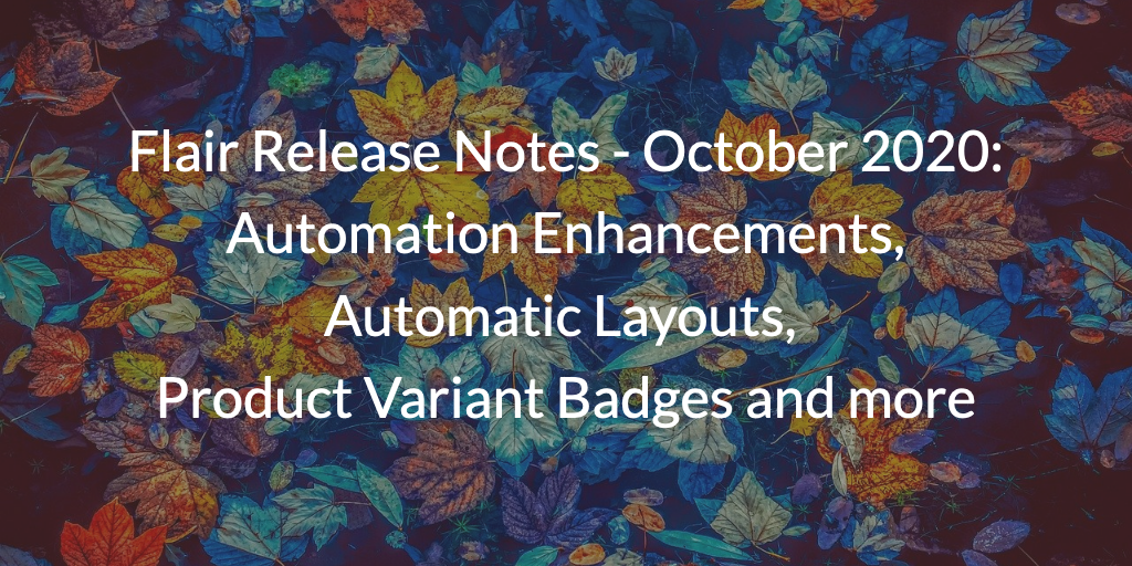 Flair Release Notes - October 2020: Automation Enhancements, Automatic Layouts, Product Variant Badges and more